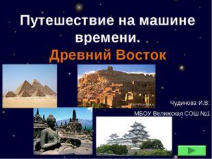 Путешествие на машине времени. Древний Восток Чудинова И.В. МБОУ Велижская СО
