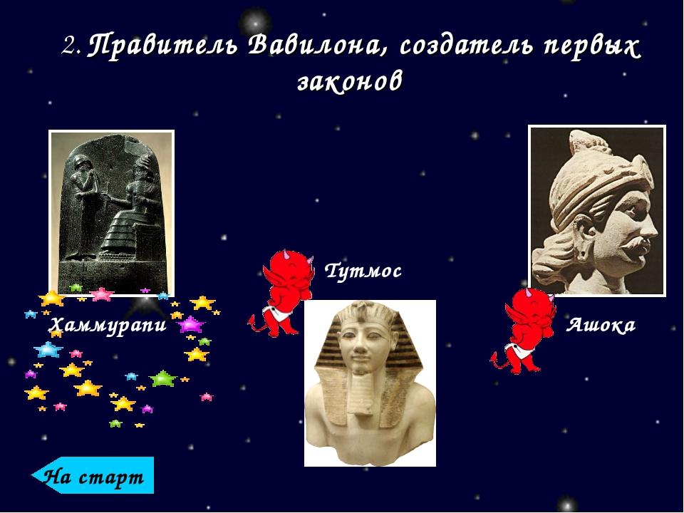 Хаммурапи Тутмос Ашока 2. Правитель Вавилона, создатель первых законов На старт