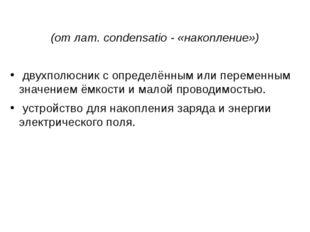 Конденса́тор  (отлат.condensatio- «накопление») двухполюсникс определё