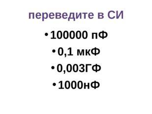переведите в СИ 100000 пФ 0,1 мкФ 0,003ГФ 1000нФ