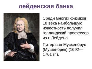лейденская банка Среди многих физиков 18 века наибольшую известность получил