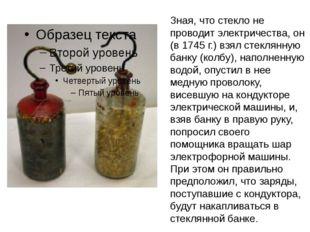 Зная, что стекло не проводит электричества, он (в 1745 г.) взял стеклянную ба