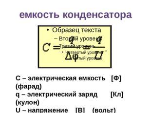 емкость конденсатора С – электрическая емкость [Ф] (фарад) q – электрический
