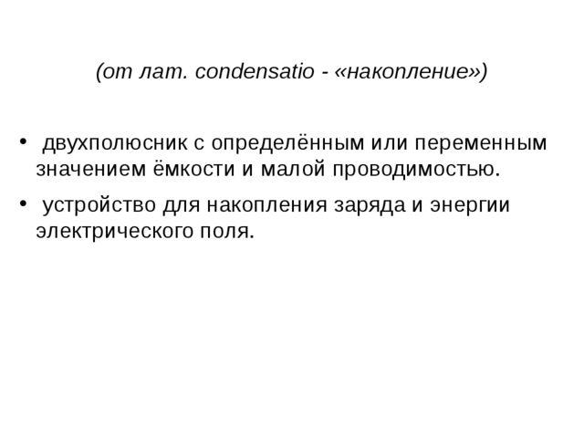 Конденса́тор  (отлат.condensatio- «накопление») двухполюсникс определё...