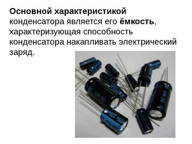 Основной характеристикой конденсатора является егоёмкость, характеризующая с...