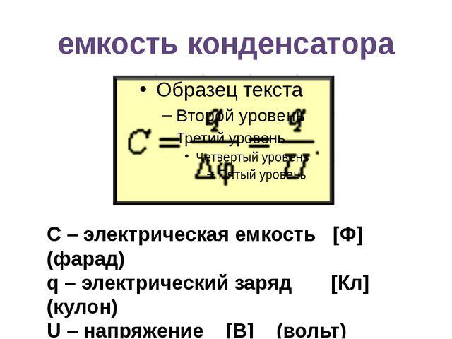 емкость конденсатора С – электрическая емкость [Ф] (фарад) q – электрический...