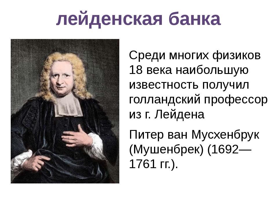 лейденская банка Среди многих физиков 18 века наибольшую известность получил...