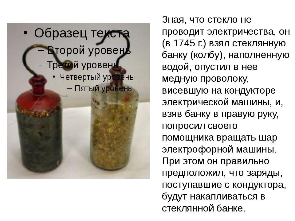 Зная, что стекло не проводит электричества, он (в 1745 г.) взял стеклянную ба...