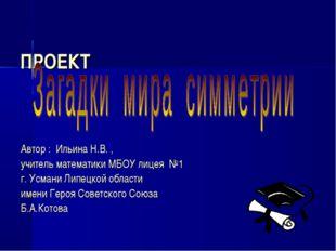 ПРОЕКТ Автор : Ильина Н.В. , учитель математики МБОУ лицея №1 г. Усмани Липец