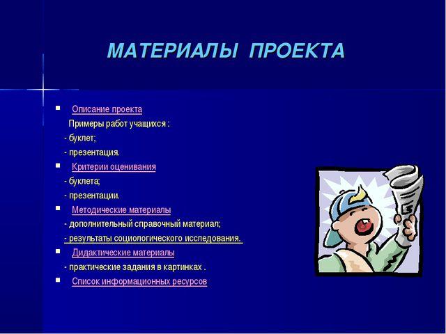 МАТЕРИАЛЫ ПРОЕКТА Описание проекта Примеры работ учащихся : - буклет; - през...