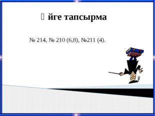 Үйге тапсырма № 214, № 210 (6,8), №211 (4).