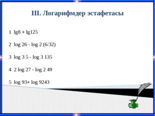 III. Логарифмдер эстафетасы 1 lg8+ lg125 2 log26- log2(6/32) 3 log35 - log3
