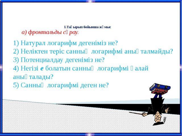 I.Тақырып бойынша жұмыс 1) Натурал логарифм дегеніміз не? 2) Неліктен теріс...