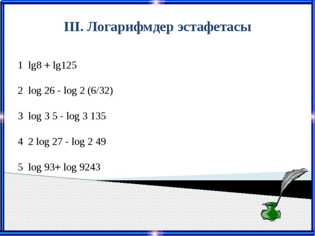 III. Логарифмдер эстафетасы 1 lg8+ lg125 2 log26- log2(6/32) 3 log35 - log3...