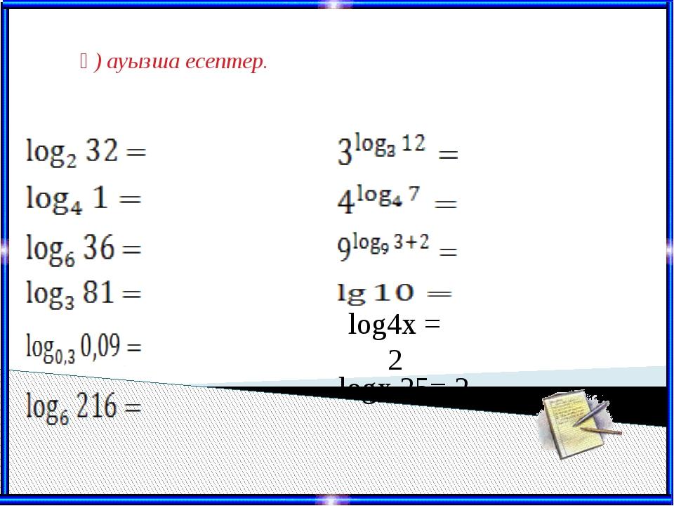 ә) ауызша есептер. log4x = 2 logx 25= 2