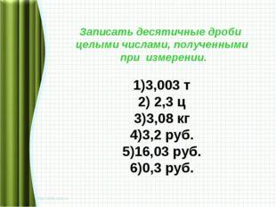 Записать десятичные дроби целыми числами, полученными при измерении. 3,003 т