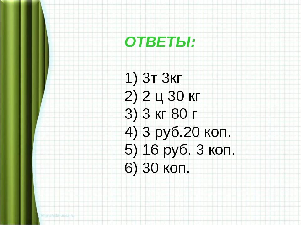 ОТВЕТЫ: 1) 3т 3кг 2) 2 ц 30 кг 3) 3 кг 80 г 4) 3 руб.20 коп. 5) 16 руб. 3 коп...