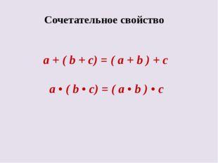 Сочетательное свойство a + ( b + c) = ( a + b ) + c а • ( b • c) = ( a • b )