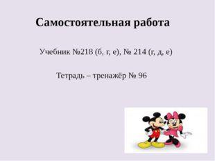 Самостоятельная работа Учебник №218 (б, г, е), № 214 (г, д, е) Тетрадь – тре