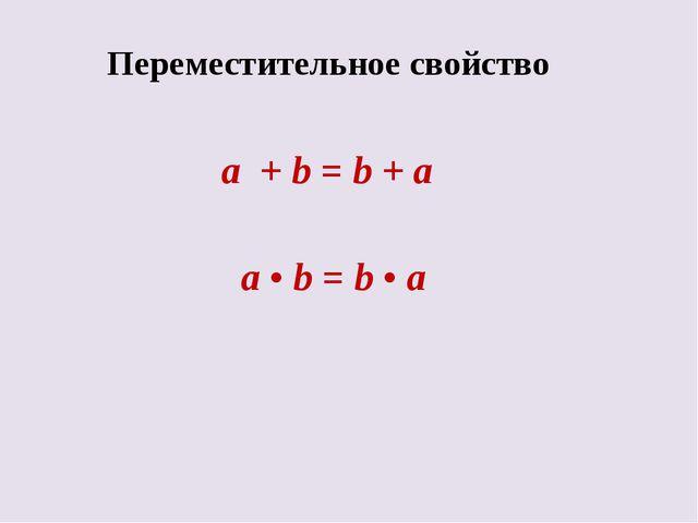 Переместительное свойство a + b = b + a а • b = b • a