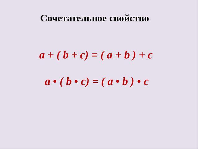 Сочетательное свойство a + ( b + c) = ( a + b ) + c а • ( b • c) = ( a • b )...