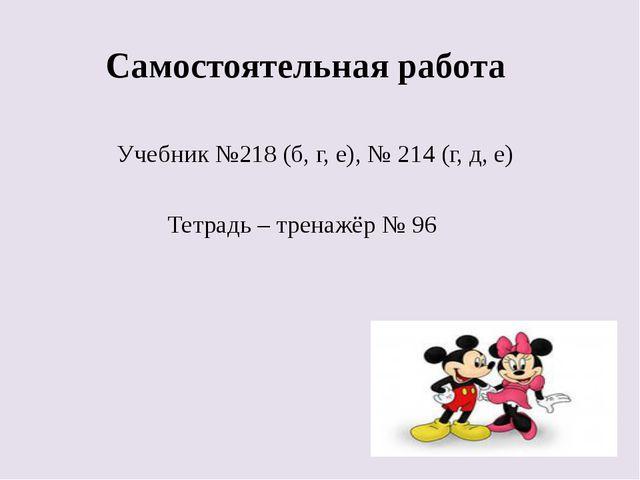 Самостоятельная работа Учебник №218 (б, г, е), № 214 (г, д, е) Тетрадь – тре...