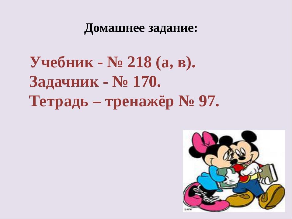 Домашнее задание: Учебник - № 218 (а, в). Задачник - № 170. Тетрадь – тренаж...