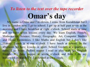 To listen to the text over the tape recorder Omar's day My name is Omar and I