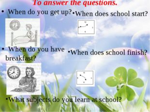 To answer the questions. When do you get up? When do you have breakfast? Whe