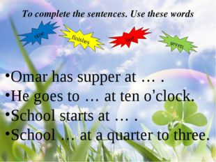 To complete the sentences. Use these words nine finishes bed seven Omar has s