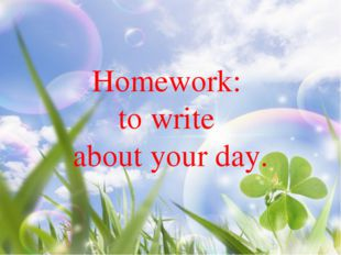 Homework: to write about your day.