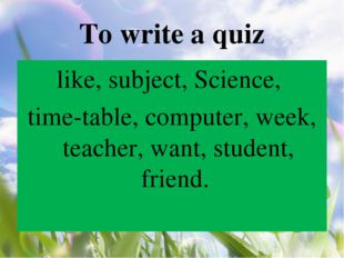 To write a quiz like, subject, Science, time-table, computer, week, teacher,