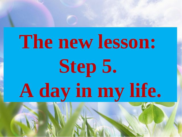 The new lesson: Step 5. A day in my life.