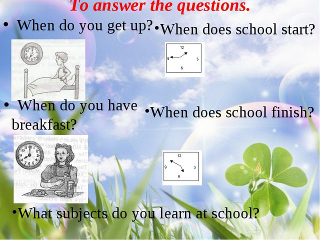 To answer the questions. When do you get up? When do you have breakfast? Whe...