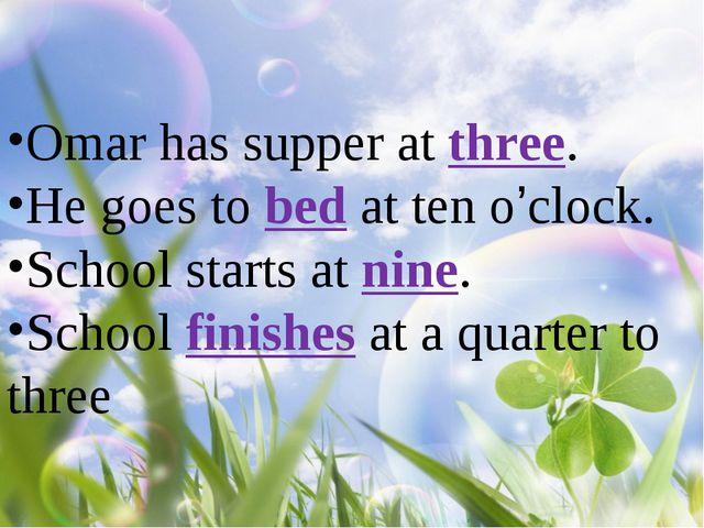 Omar has supper at three. He goes to bed at ten o'clock. School starts at nin...