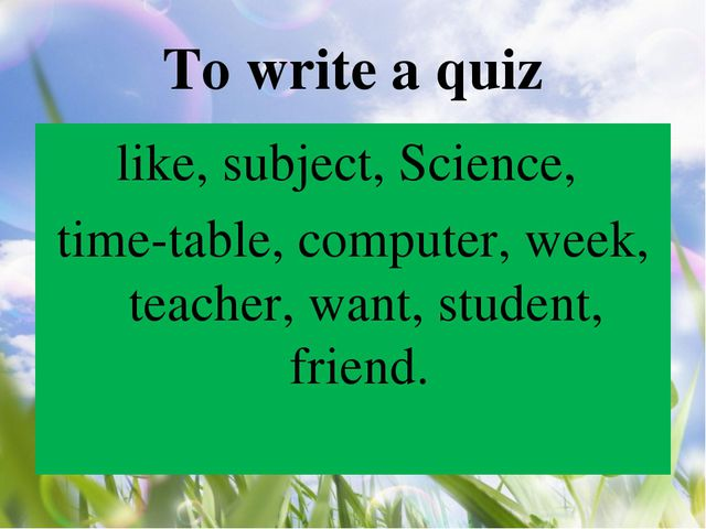 To write a quiz like, subject, Science, time-table, computer, week, teacher,...
