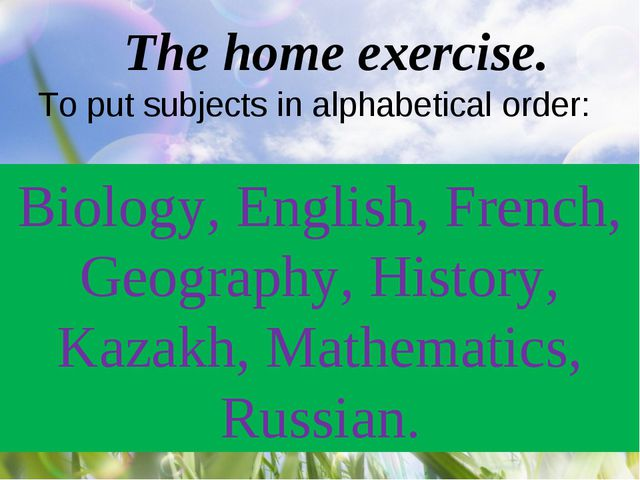 The home exercise. To put subjects in alphabetical order: Biology, English, F...