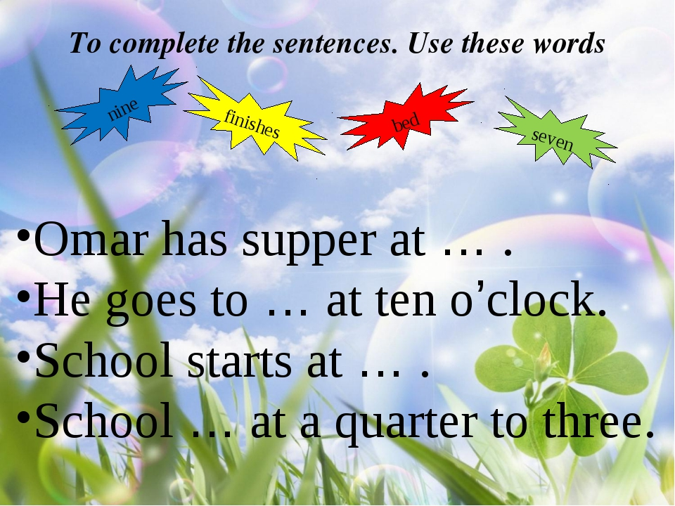 To complete the sentences. Use these words nine finishes bed seven Omar has s...