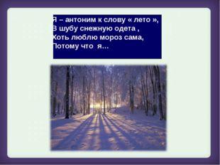 Я – антоним к слову « лето », В шубу снежную одета , Хоть люблю мороз сама, П
