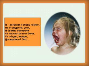 Я – антоним к слову «смех», Не от радости, утех, Я бываю поневоле От несчасть