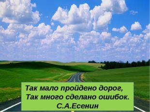 Так мало пройдено дорог, Так много сделано ошибок. С.А.Есенин