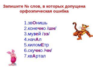 Запишите № слов, в которых допущена орфоэпическая ошибка 1.звОнишь 2.конечно