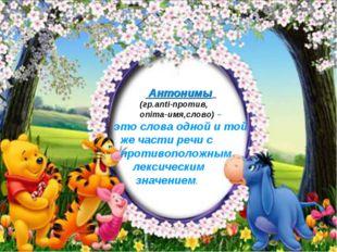 Антонимы (гр.anti-против, onima-имя,слово) – это слова одной и той же части