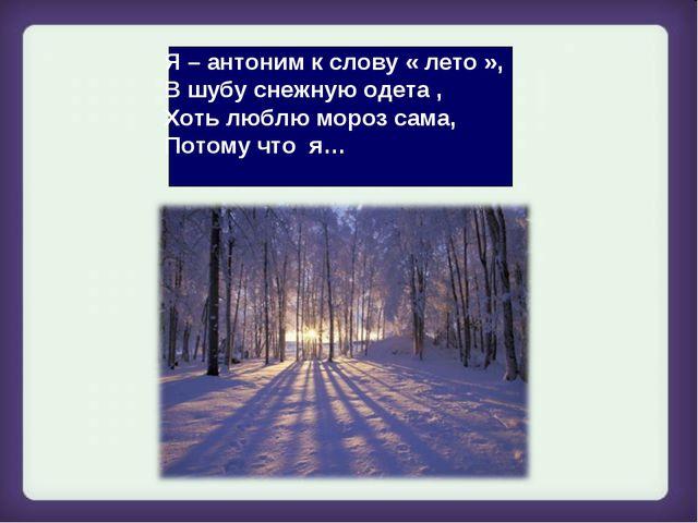 Я – антоним к слову « лето », В шубу снежную одета , Хоть люблю мороз сама, П...