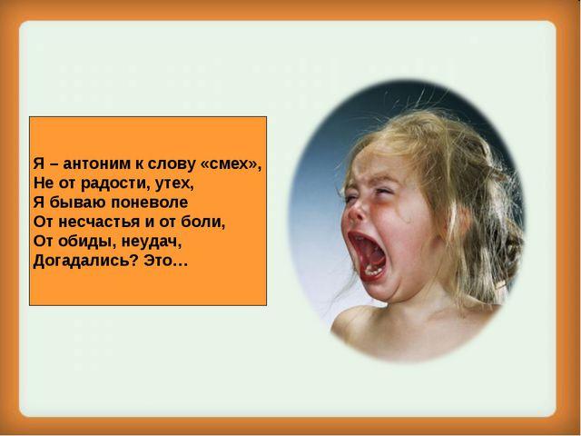Я – антоним к слову «смех», Не от радости, утех, Я бываю поневоле От несчасть...