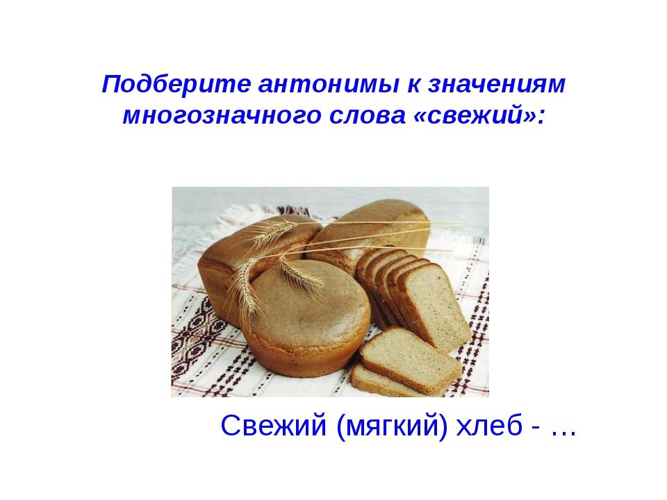 Подберите антонимы к значениям многозначного слова «свежий»: Свежий (мягкий)...