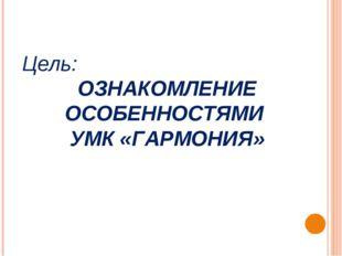 Цель: ОЗНАКОМЛЕНИЕ ОСОБЕННОСТЯМИ УМК «ГАРМОНИЯ»