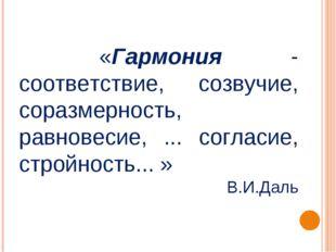 «Гармония - соответствие, созвучие, соразмерность, равновесие, ... согласие,