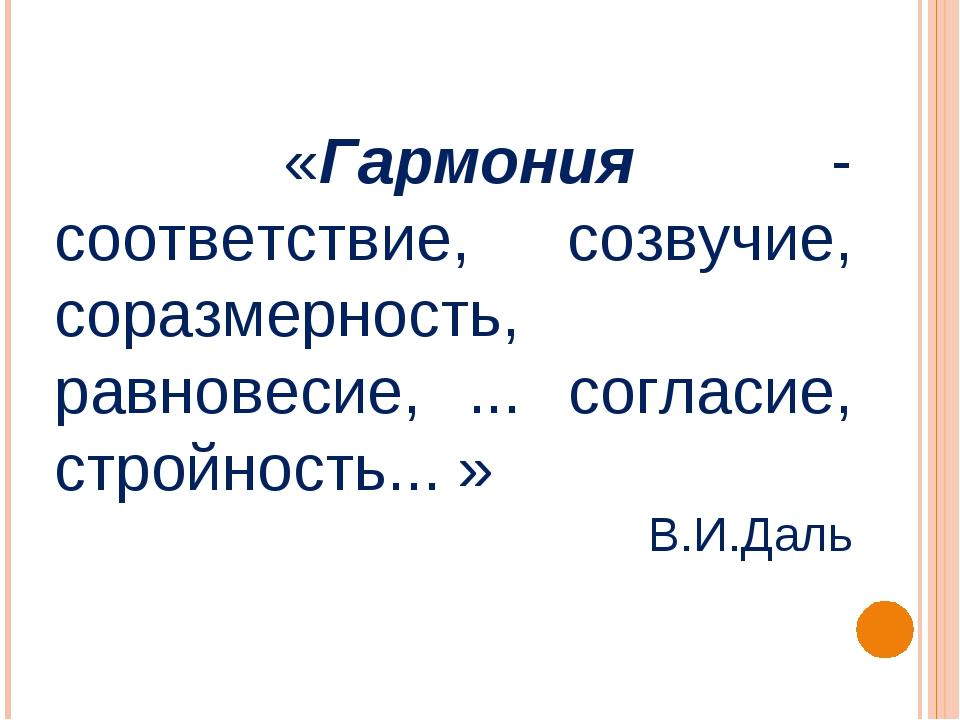 «Гармония - соответствие, созвучие, соразмерность, равновесие, ... согласие,...