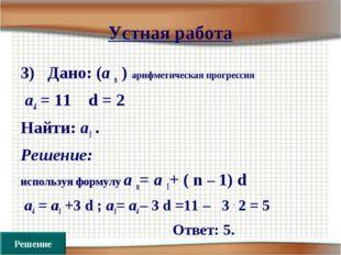 Устная работа 3) Дано: (а n ) арифметическая прогрессия а4 = 11 d = 2 Найти:
